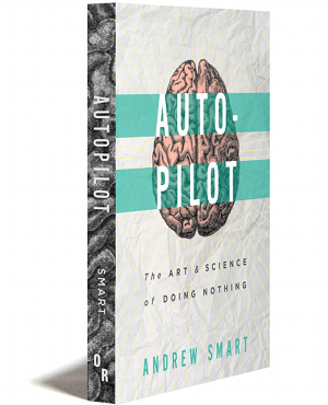 Autopilot: The Art and Science of Doing Nothing, Andrew Smart